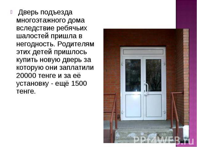 Дверь подъезда многоэтажного дома вследствие ребячьих шалостей пришла в негодность. Родителям этих детей пришлось купить новую дверь за которую они заплатили 20000 тенге и за её установку - ещё 1500 тенге. Дверь подъезда многоэтажного дома вследстви…