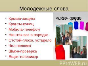 Молодежные слова Крыша-защита Кранты-конец Мобила-телефон Ништяк-все в порядке О