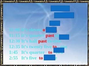 11:00 It's eleven o'clock 11:15 It's quarter past eleven 12:30 It's half past tw