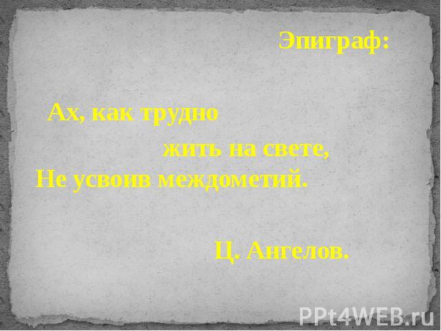 Эпиграф: Эпиграф: Ах, как трудно жить на свете, Не усвоив междометий. Ц. Ангелов.