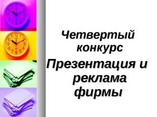 Четвертый конкурс Четвертый конкурс Презентация и реклама фирмы