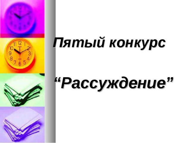 """Пятый конкурс Пятый конкурс """"Рассуждение"""""""