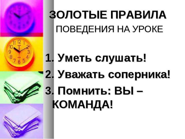 ЗОЛОТЫЕ ПРАВИЛА ЗОЛОТЫЕ ПРАВИЛА ПОВЕДЕНИЯ НА УРОКЕ 1. Уметь слушать! 2. Уважать соперника! 3. Помнить: ВЫ – КОМАНДА!