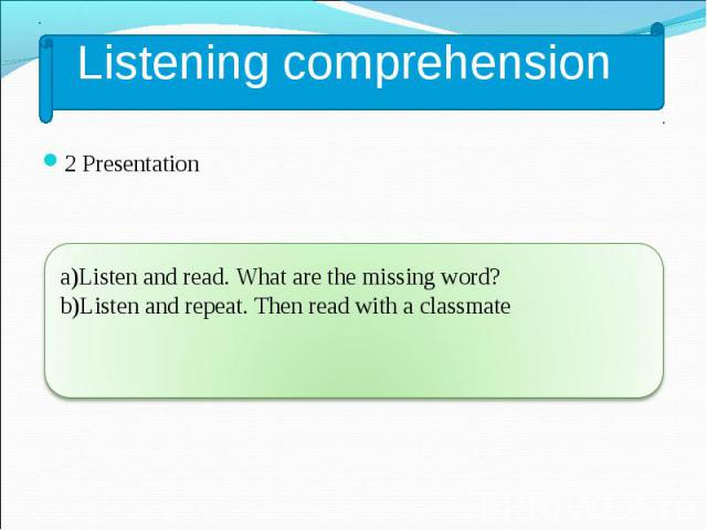 2 Presentation 2 Presentation a)Listen and read. What are the missing word? b)Listen and repeat. Then read with a classmate