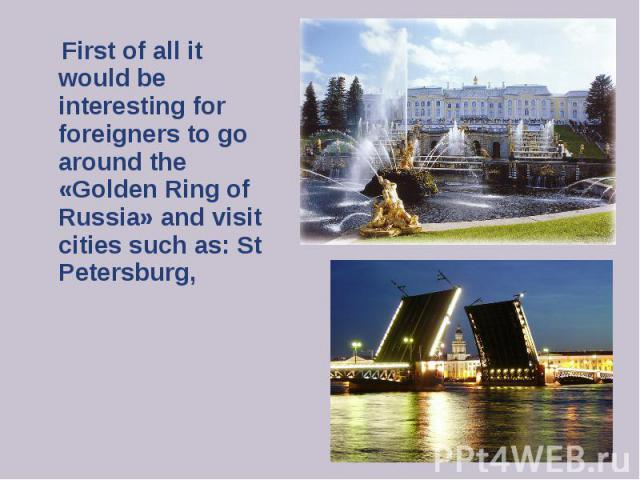 First of all it would be interesting for foreigners to go around the «Golden Ring of Russia» and visit cities such as: St Petersburg, First of all it would be interesting for foreigners to go around the «Golden Ring of Russia» and visit cities such …