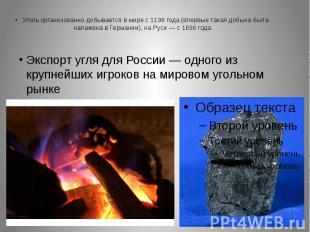 Уголь организованно добывается в мире с 1198 года (впервые такая добыча была нал