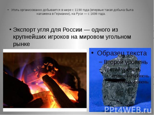 Уголь организованно добывается в мире с 1198 года (впервые такая добыча была налажена в Германии), на Руси— с 1698 года.