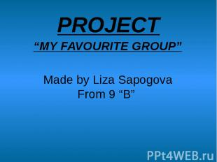 """PROJECT""""MY FAVOURITE GROUP""""Made by Liza SapogovaFrom 9 """"B"""""""