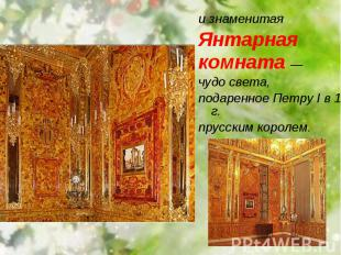 и знаменитая и знаменитая Янтарная комната — чудо света, подаренное Петру I в 17