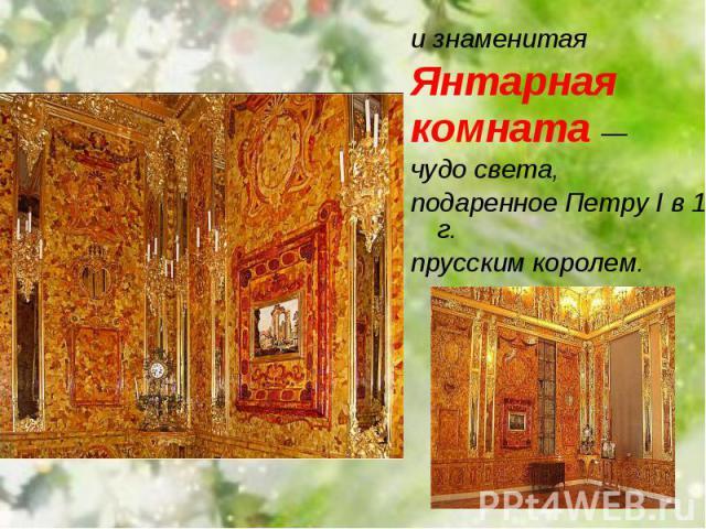 и знаменитая и знаменитая Янтарная комната — чудо света, подаренное Петру I в 1716 г. прусским королем.