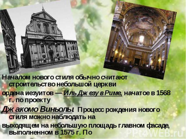 Началом нового стиля обычно считают строительство небольшой церкви Началом нового стиля обычно считают строительство небольшой церкви ордена иезуитов — Иль Джезу в Риме, начатое в 1568 г. по проекту Джакомо Виньолы. Процесс рождения нового стиля мож…