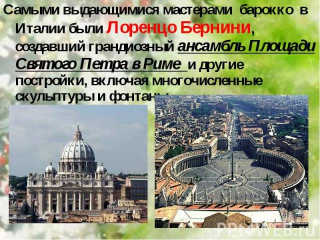 Самыми выдающимися мастерами барокко в Италии были Лоренцо Бернини, создавший грандиозный ансамбль Площади Святого Петра в Риме и другие постройки, включая многочисленные скульптуры и фонтаны, Самыми выдающимися мастерами барокко&n…