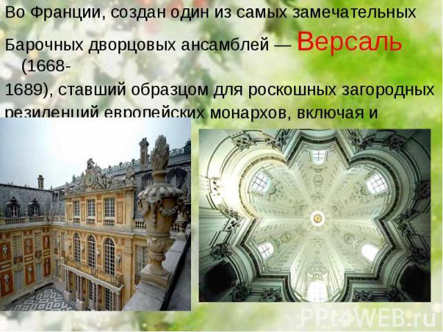 Во Франции, создан один из самых замечательных Во Франции, создан один из самых замечательных Барочных дворцовых ансамблей — Версаль (1668- 1689), ставший образцом для роскошных загородных резиденций европейских монархов, включая и русских.