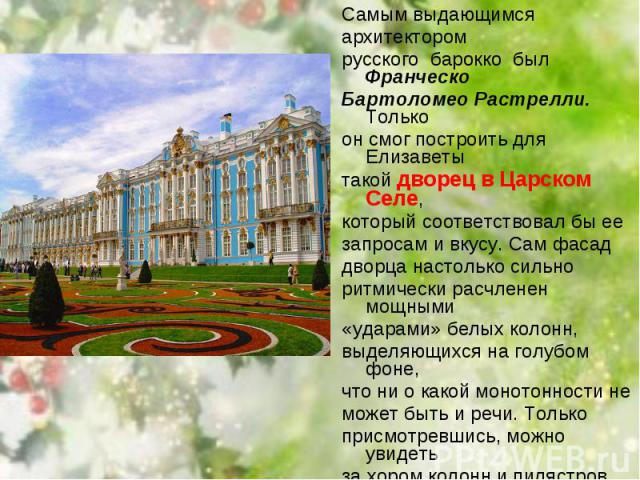 Самым выдающимся Самым выдающимся архитектором русского барокко был Франческо Бартоломео Растрелли. Только он смог построить для Елизаветы такой дворец в Царском Селе, который соответствовал бы ее запросам и вкусу. Сам фасад дворца насто…