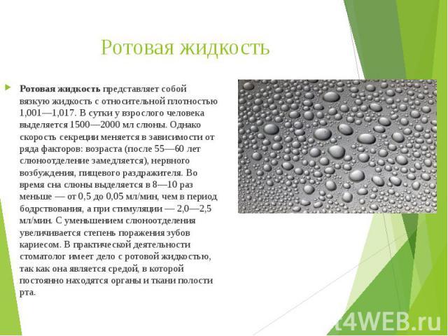 Ротовая жидкость Ротовая жидкостьпредставляет собой вязкую жидкость с относительной плотностью 1,001—1,017. В сутки у взрослого человека выделяется 1500—2000 мл слюны. Однако скорость секреции меняется в зависимости от ряда факторов: возраста …
