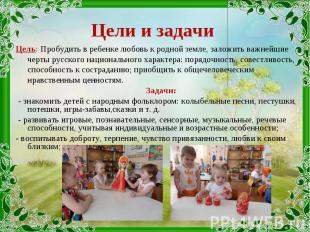 Цель: Пробудить в ребенке любовь к родной земле, заложить важнейшие черты русско