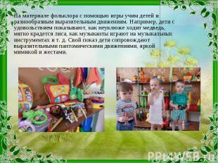 На материале фольклора с помощью игры учим детей и разнообразным выразительным д