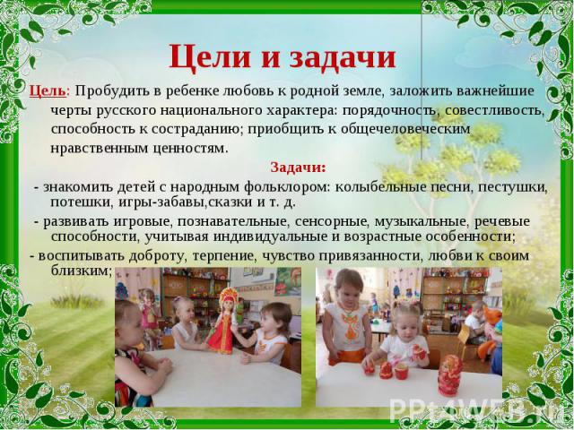 Цель: Пробудить в ребенке любовь к родной земле, заложить важнейшие черты русского национального характера: порядочность, совестливость, способность к состраданию; приобщить к общечеловеческим нравственным ценностям. Цель: Пробудить в ребенке любовь…