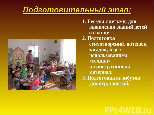 1. Беседы с детьми, для выявления знаний детей о солнце. 1. Беседы с детьми, для выявления знаний детей о солнце. 2. Подготовка стихотворений, потешек, загадок, игр, с использованием «солнца», иллюстративный материал. 3. Подготовка атрибутов для игр…
