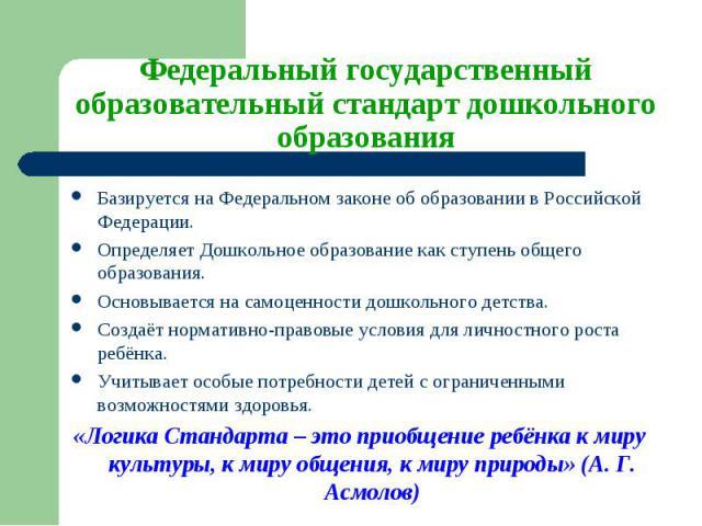 Базируется на Федеральном законе об образовании в Российской Федерации. Базируется на Федеральном законе об образовании в Российской Федерации. Определяет Дошкольное образование как ступень общего образования. Основывается на самоценности дошкольног…