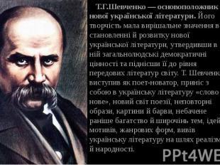 Т.Г.Шевченко — основоположник нової української літератури.Його творчість