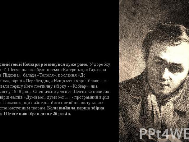 Літературний геній Кобзаря розвинувся дуже рано.У доробку 25-річного Т. Шевченка вже були поеми «Катерина», «Тарасова ніч», «Іван Підкова», балада «Тополя», послання «До Основ'яненка», вірші «Перебендя», «Нащо мені чорні брови... ». Вони й скл…