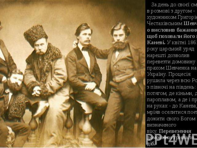 За день до своєї смерті в розмові з другом - художником Григорiєм ЧестахiвськимШевченко висловив бажання, щоб поховали його в Каневi.У квiтнi 1861 року царський уряд нарештi дозволив перевезти домовину з прахом Шевченка на Україну. Проце…