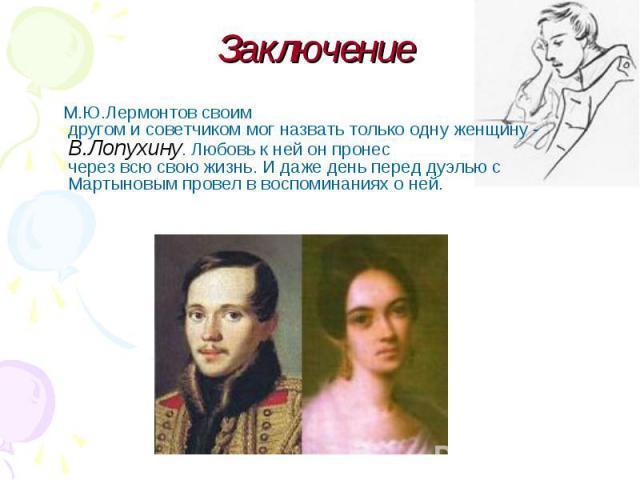 М.Ю.Лермонтовсвоим другомисоветчикоммогназватьтолькоодну женщину-В.Лопухину.Любовькнейонпронес черезвсюсвоюжизнь.Идажеден…