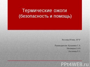 """Термические ожоги (безопасность и помощь) Козлова Юлия, 10""""Б"""" Руководители: Кузь"""