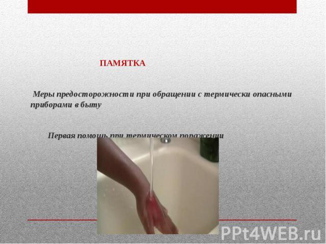 ПАМЯТКА  Меры предосторожности при обращении с термически опасными приборами в быту  Первая помощь при термическом поражении
