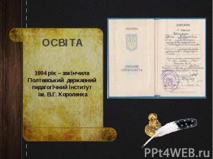 1994 рік – закінчила Полтавський державний педагогічний інститут ім. В.Г. Короле