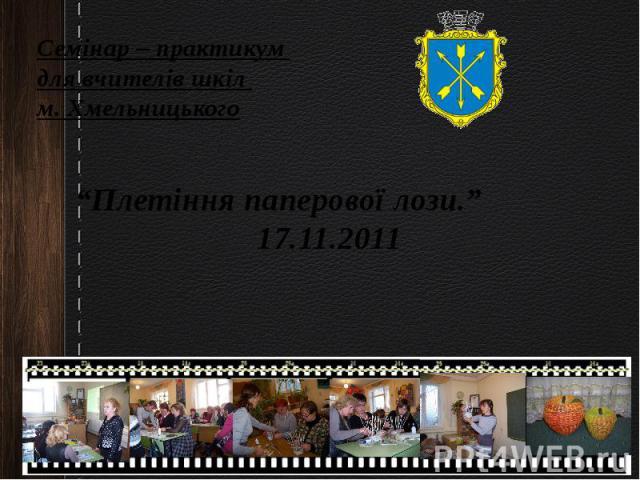 """Семінар – практикум для вчителів шкіл м. Хмельницького """"Плетіння паперової лози."""" 17.11.2011"""