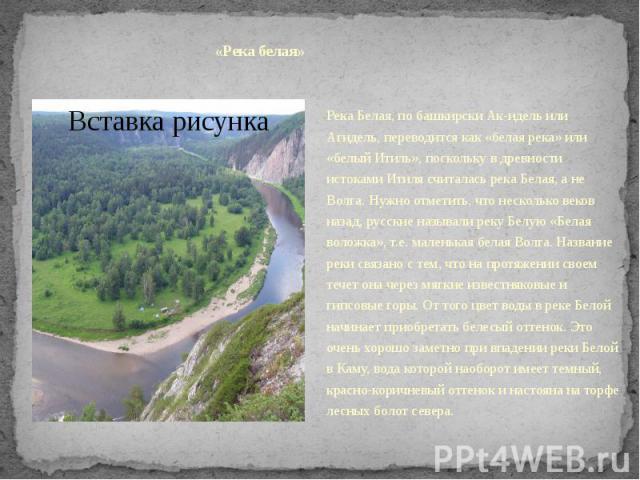 «Река белая»Река Белая, по башкирски Ак-идель или Агидель, переводится как «белая река» или «белый Итиль», поскольку в древности истоками Итиля считалась река Белая, а не Волга. Нужно отметить, что несколько веков назад, русские называли реку Белую …