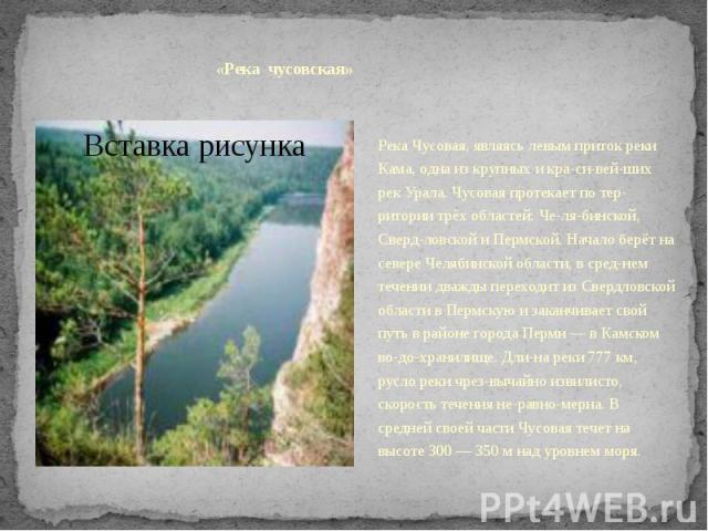 «Река чусовская»Река Чусовая, являясь левым приток реки Кама, одна из крупных и красивейших рек Урала. Чусовая протекает по территории трёх областей: Челябинской, Свердловской и Пермской. Начало берёт на севере Чел…