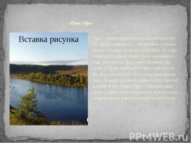«Река Уфа»Уфа — правый приток Белой длиной более 900 км. Другое название ее — Караидель («Черная река») — теперь почти не употребляется, «Уфа» появилось позднее, только после основания города. Начинается Уфа в озер…
