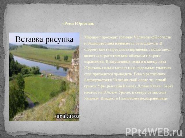 «Река ЮрюзаньМаршрут проходит границе Челябинской области и Башкортостана начинается от ж/д моста. В сторону моста прогулки запрещены, так как мост является стратегическим объектом и строго охраняется. В засушливые годы и к концу лета Юрюзань сильно…