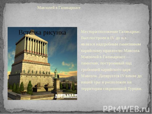 Мавзолей в ГаликарнасеМесторасположение Галикарнас. Был построен в IV до н.э., являлся надгробным памятником карийскому правителю Мавсола. Мавзолей в Галикарнасе — памятник, построенный над гробницей карийского царя Мавсола. Датируется IV веком до н…