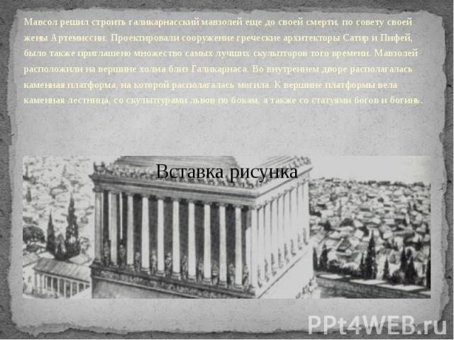 Мавсол решил строить галикарнасский мавзолей еще до своей смерти, по совету своей жены Артемиссии. Проектировали сооружение греческие архитекторы Сатир и Пифей, было также приглашено множество самых лучших скульпторов того времени. Мавзолей располож…
