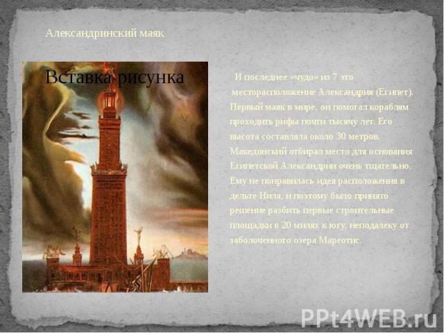 Александринский маякИ последнее «чудо» из 7 это месторасположение Александрия (Египет). Первый маяк в мире, он помогал кораблям проходить рифы почти тысячу лет. Его высота составляла около 30 метров. Македонский отбирал место для о…