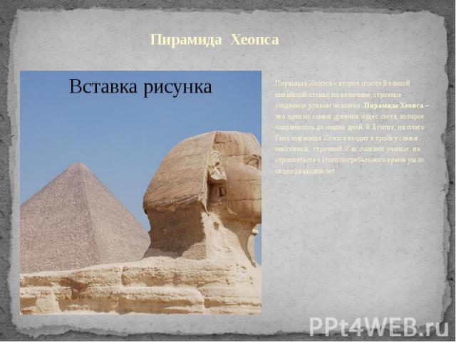 Пирамида ХеопсаПирамида Хеопса – второе (после Великой китайской стены) по величине, строение созданное руками человека. Пирамида Хеопса– это одно из самых древних чудес света, которое сохранилось до наших дней. В Египте, на плато Гиза пирамид…