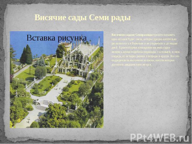 Висячие сады Семи радыВисячими садами Семирамидыпринято называть одно из семи Чудес света, которое предположительно располагалось в Вавилоне и не сохранилось до наших дней. Архитектурная планировка висячих садов являлась неким подобием пирамид…