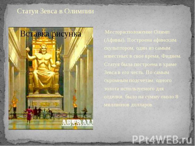 Статуя Зевса в ОлимпииМесторасположение Олимп (Афины). Построена афинским скульптором, один из самым известных в свое время, Фидием. Статуя была построена в храме Зевса в его честь. По самым скромным подсчетам, одного золота используемого для …