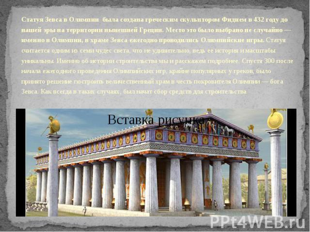 Статуя Зевса в Олимпии была создана греческим скульптором Фидием в 432 году до нашей эры на территории нынешней Греции. Место это было выбрано не случайно — именно в Олимпии, в храме Зевса ежегодно проводились Олимпийские игры. Статуя считаетс…
