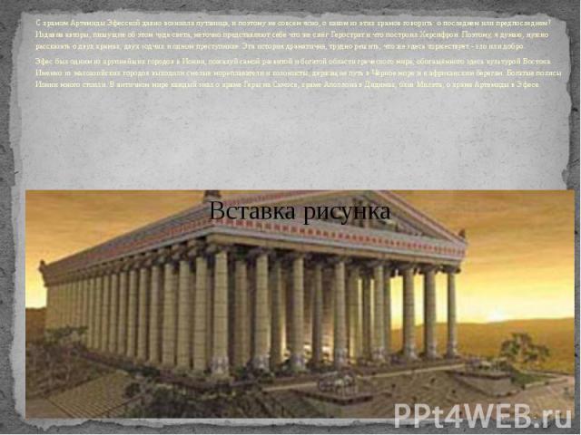 С храмом Артемиды Эфесской давно возникла путаница, и поэтому не совсем ясно, о каком из этих храмов говорить: о последнем или предпоследнем? Издавна авторы, пишущие об этом чуде света, неточно представляют себе что же сжёг Герострат и что построил …