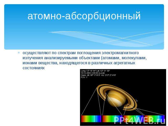 атомно-абсорбционный осуществляют по спектрам поглощения электромагнитного излучения анализируемыми объектами (атомами, молекулами, ионами вещества, находящегося в различных агрегатных состояниях