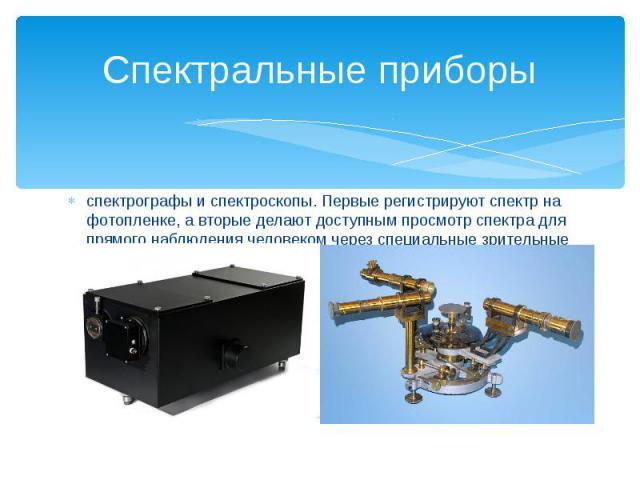 Спектральные приборыспектрографы и спектроскопы. Первые регистрируют спектр на фотопленке, а вторые делают доступным просмотр спектра для прямого наблюдения человеком через специальные зрительные трубы.