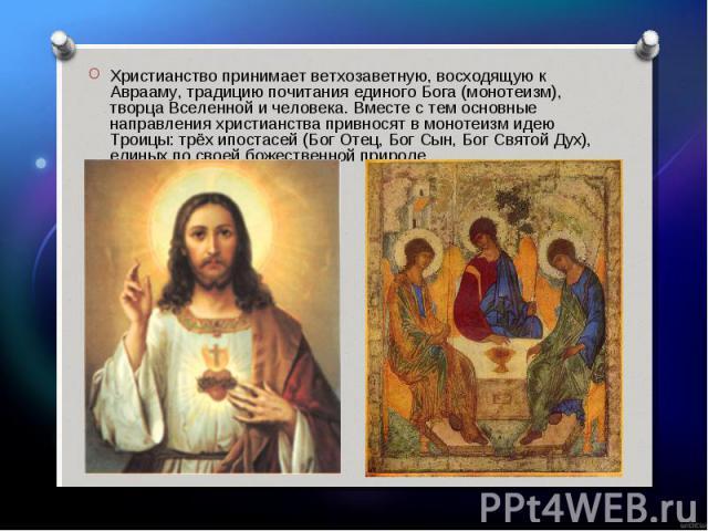 Христианство принимает ветхозаветную, восходящую к Аврааму, традицию почитания единого Бога (монотеизм), творца Вселенной и человека. Вместе с тем основные направления христианства привносят в монотеизм идею Троицы: трёх ипостасей (Бог Отец, Бог Сын…
