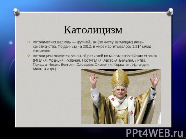 Католическая церковь — крупнейшая (по числу верующих) ветвь христианства. По данным на 2012, в мире насчитывалось 1,214 млрд католиков. Католическая церковь — крупнейшая (по числу верующих) ветвь христианства. По данным на 2012, в мире насчитывалось…