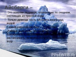 Айсберги – Это осколки ледников, плавающие по океанам, состоящие из пресной воды
