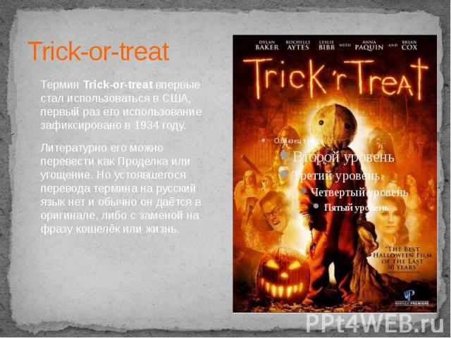 Trick-or-treat ТерминTrick-or-treatвпервые стал использоваться в США, первый раз его использование зафиксировано в 1934 году. Литературно его можно перевести какПроделка или угощение. Но устоявшегося перевода термина на русский язы…